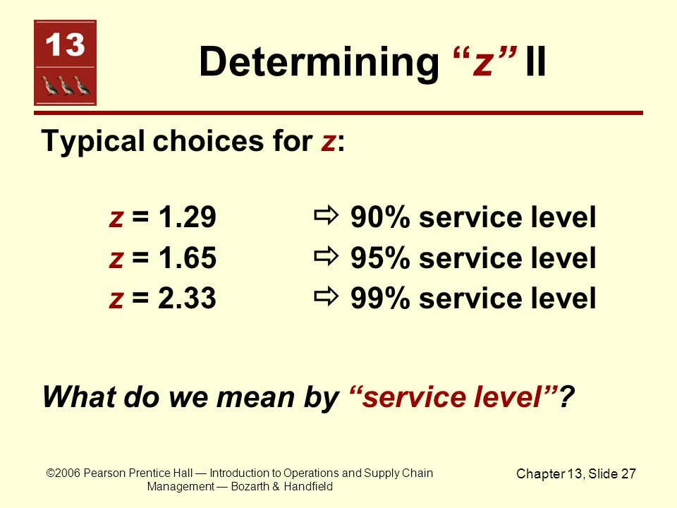 Determining z II Typical choices for z: z = 1.29  90% service level z = 1.65  95% service level z = 2.33  99% service level.