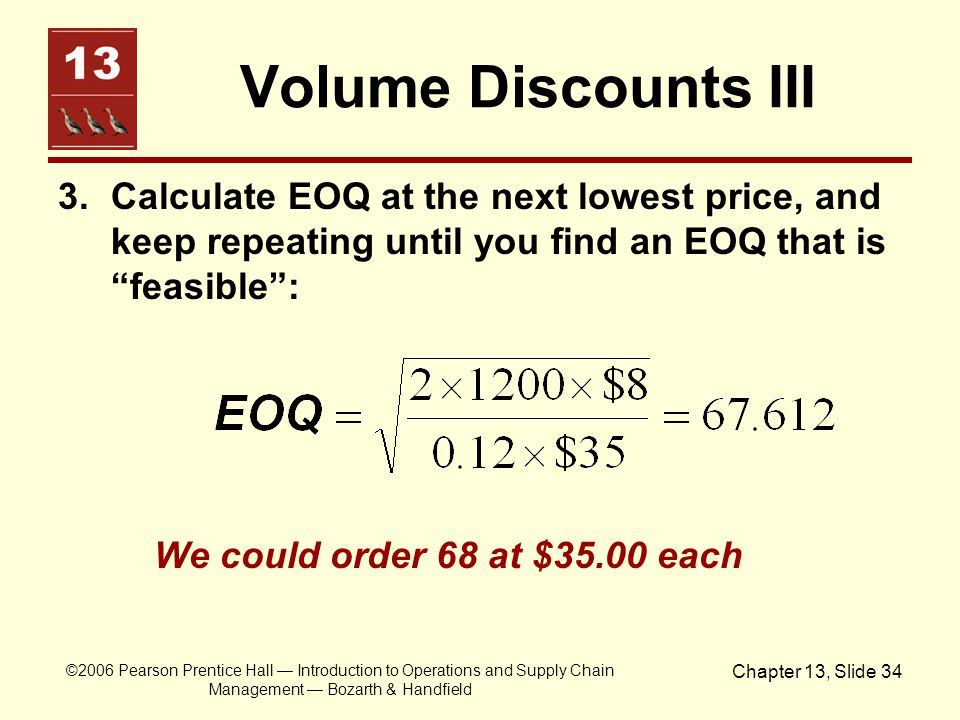 Volume Discounts III 3. Calculate EOQ at the next lowest price, and keep repeating until you find an EOQ that is feasible :