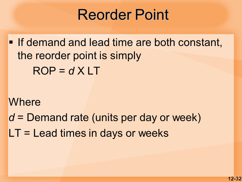 Reorder Point If demand and lead time are both constant, the reorder point is simply. ROP = d X LT.