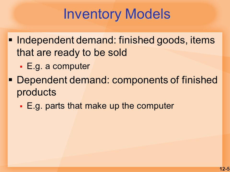 Inventory Models Independent demand: finished goods, items that are ready to be sold. E.g. a computer.