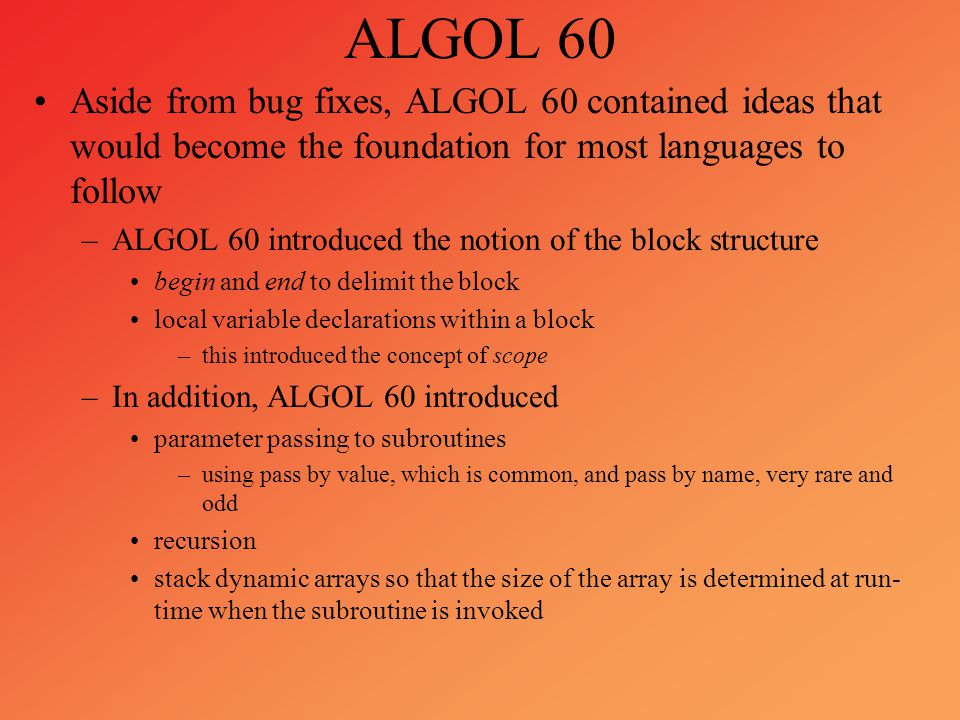 ALGOL 60 Aside from bug fixes, ALGOL 60 contained ideas that would become the foundation for most languages to follow.