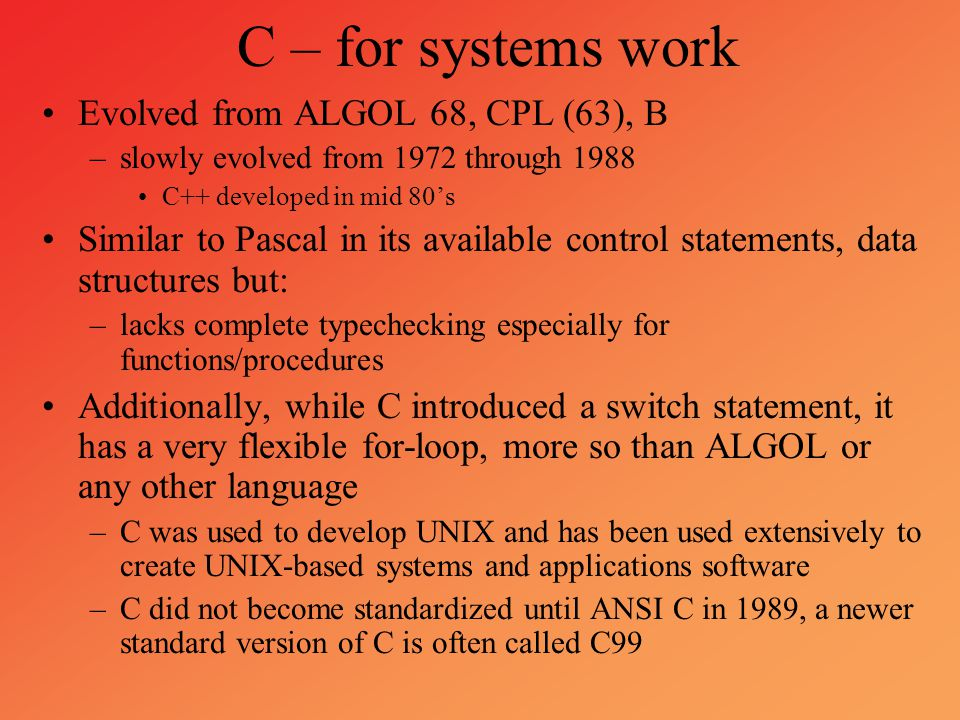 C – for systems work Evolved from ALGOL 68, CPL (63), B