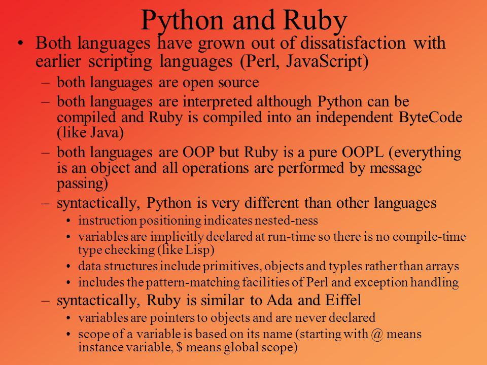 Python and Ruby Both languages have grown out of dissatisfaction with earlier scripting languages (Perl, JavaScript)