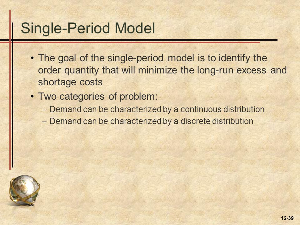 Single-Period Model The goal of the single-period model is to identify the order quantity that will minimize the long-run excess and shortage costs.