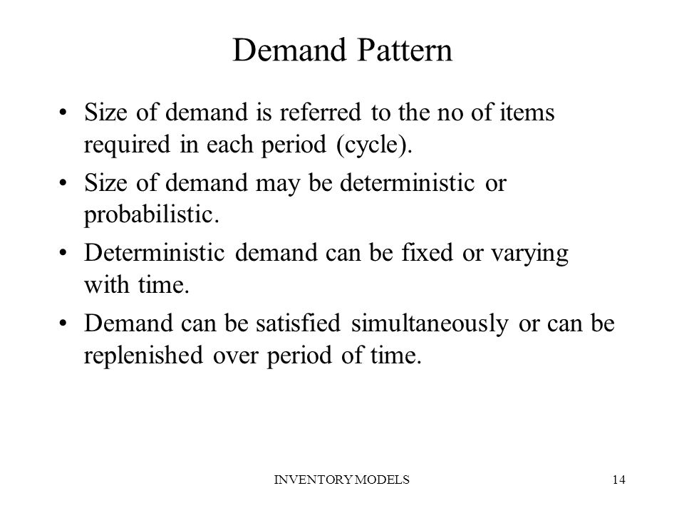 Demand Pattern Size of demand is referred to the no of items required in each period (cycle). Size of demand may be deterministic or probabilistic.