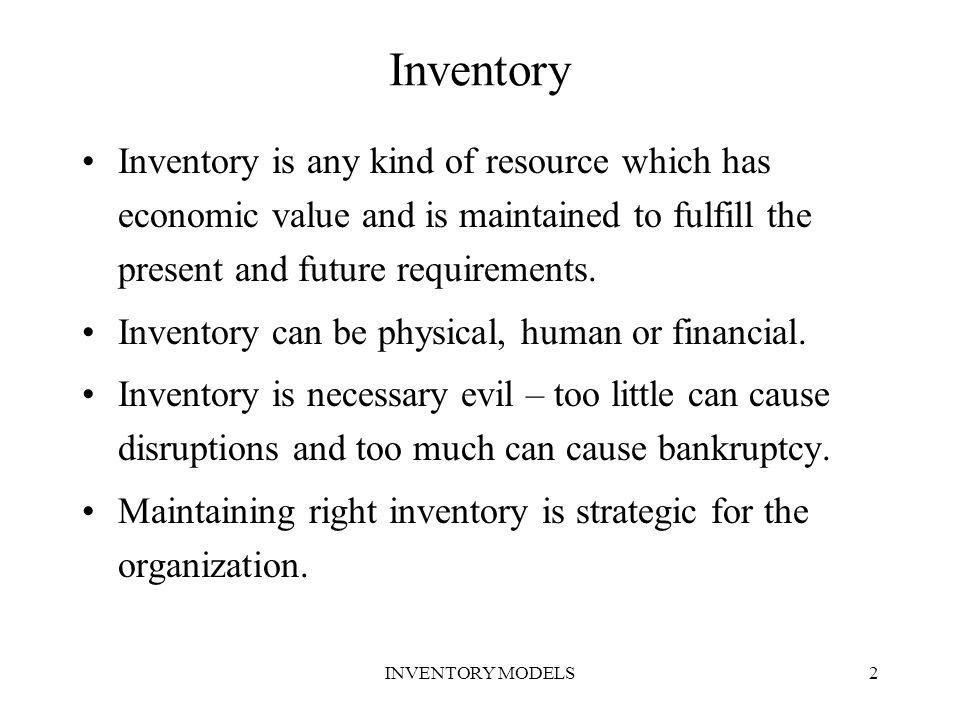 Inventory Inventory is any kind of resource which has economic value and is maintained to fulfill the present and future requirements.