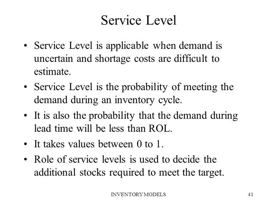 Service Level Service Level is applicable when demand is uncertain and shortage costs are difficult to estimate.