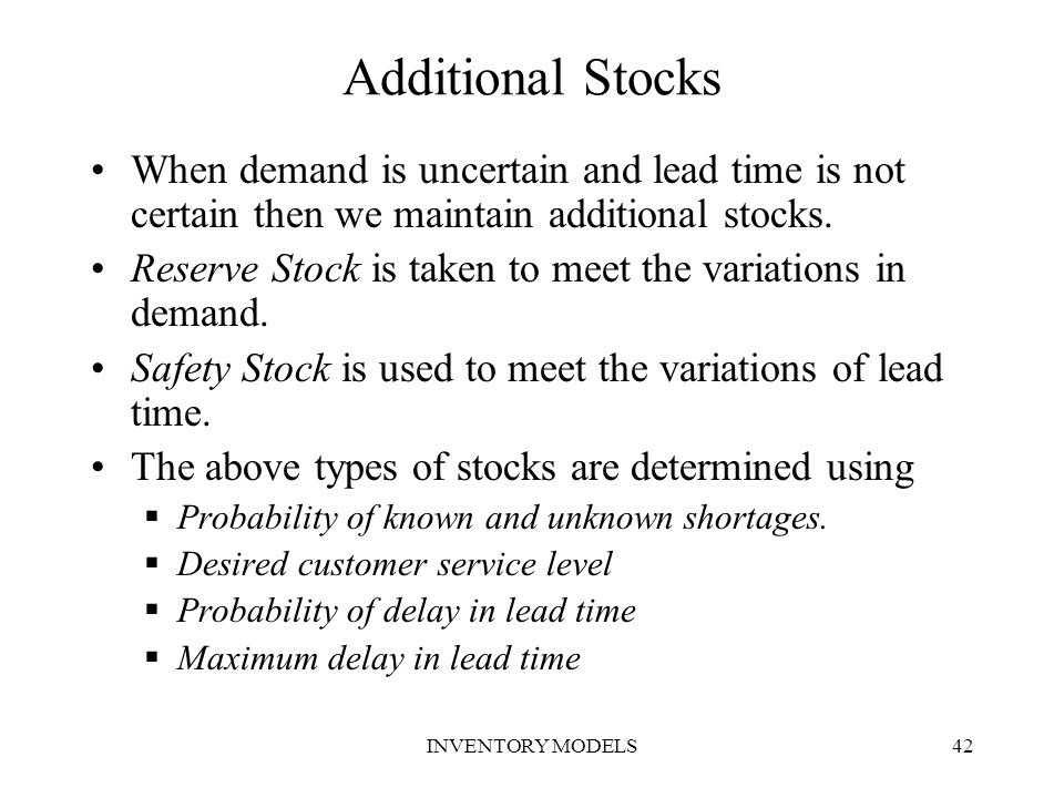 Additional Stocks When demand is uncertain and lead time is not certain then we maintain additional stocks.