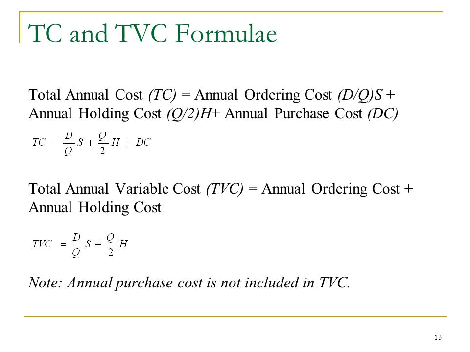 TC and TVC Formulae Total Annual Cost (TC) = Annual Ordering Cost (D/Q)S + Annual Holding Cost (Q/2)H+ Annual Purchase Cost (DC)
