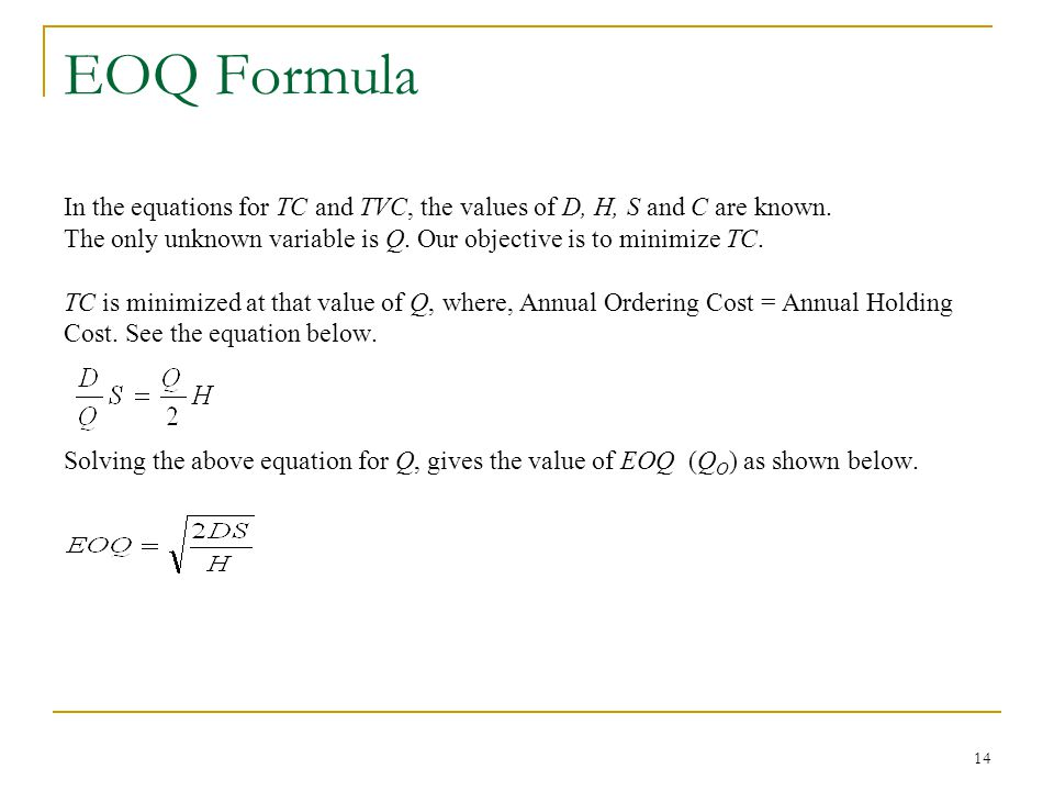EOQ Formula In the equations for TC and TVC, the values of D, H, S and C are known. The only unknown variable is Q. Our objective is to minimize TC.