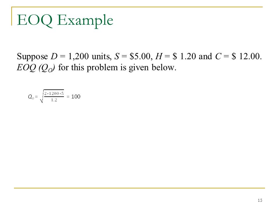 EOQ Example Suppose D = 1,200 units, S = $5.00, H = $ 1.20 and C = $ 12.00.