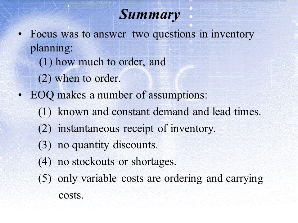 Summary Focus was to answer two questions in inventory planning: (1) how much to order, and. (2) when to order.
