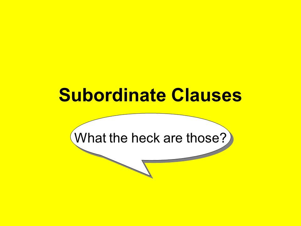 Subordinate Clauses What the heck are those