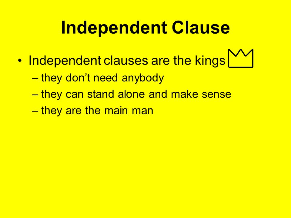 Independent Clause Independent clauses are the kings