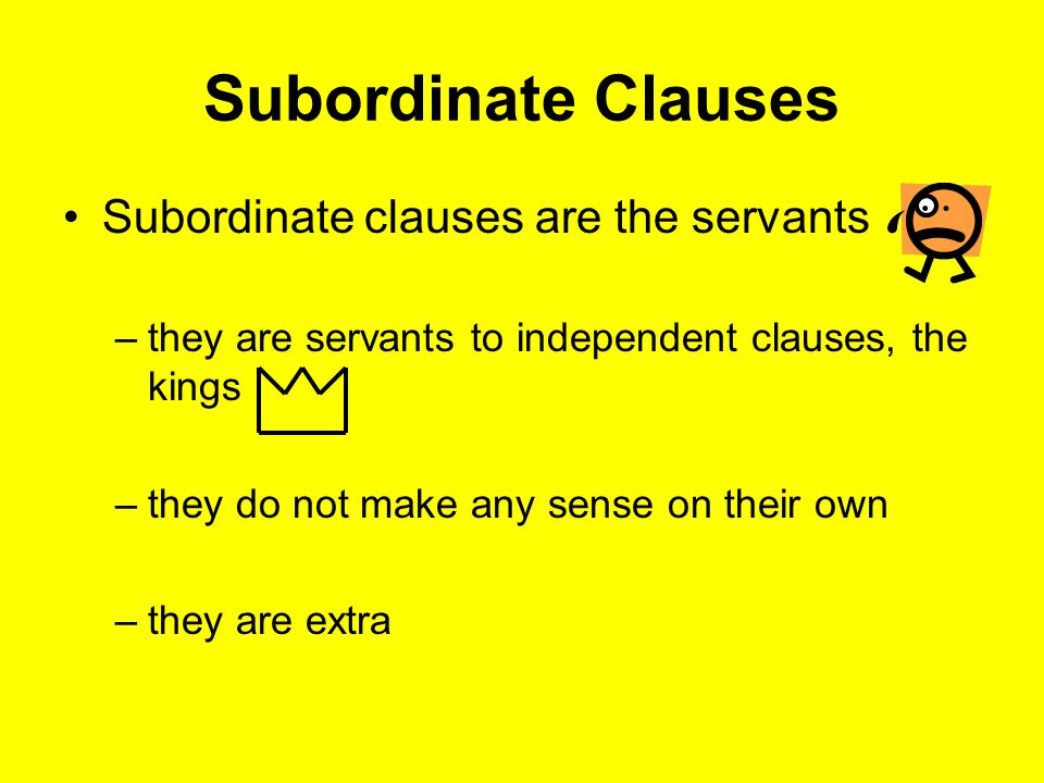 Subordinate Clauses Subordinate clauses are the servants