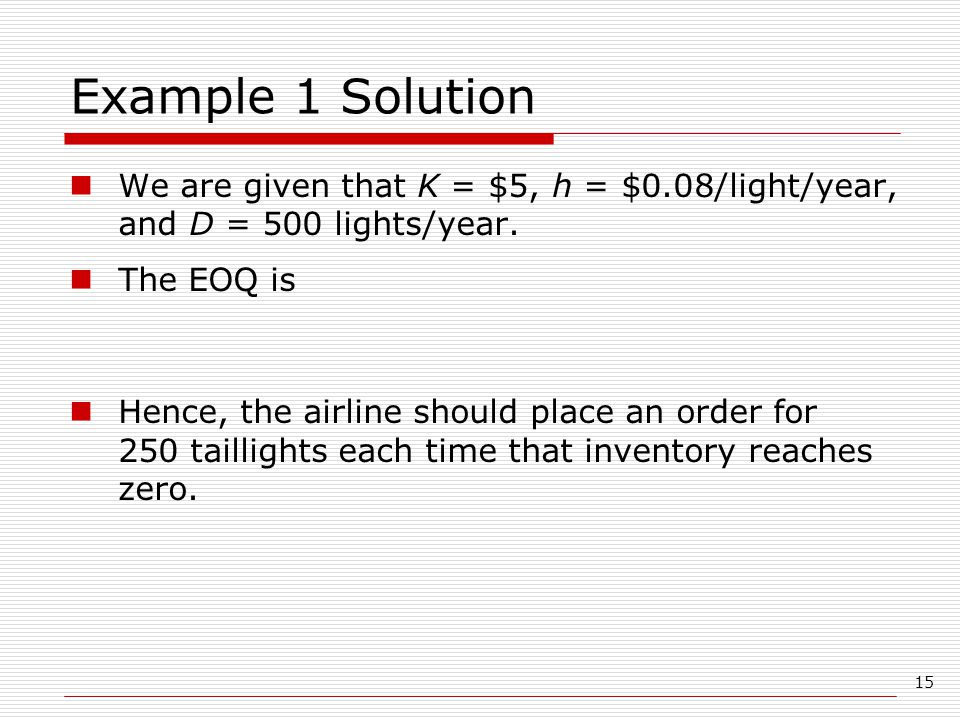 Example 1 Solution We are given that K = $5, h = $0.08/light/year, and D = 500 lights/year. The EOQ is.