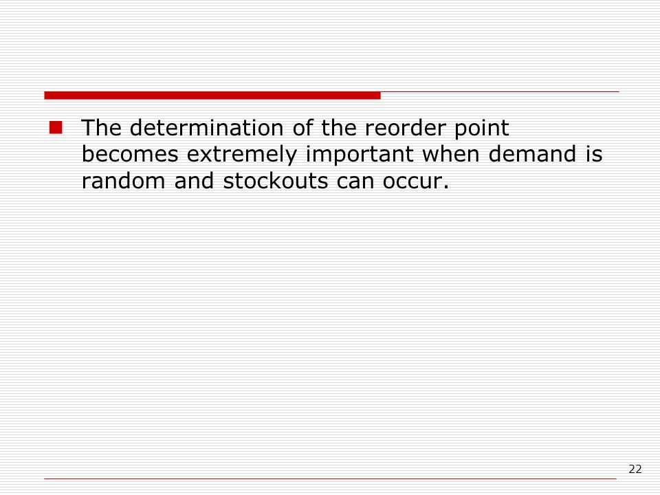 The determination of the reorder point becomes extremely important when demand is random and stockouts can occur.