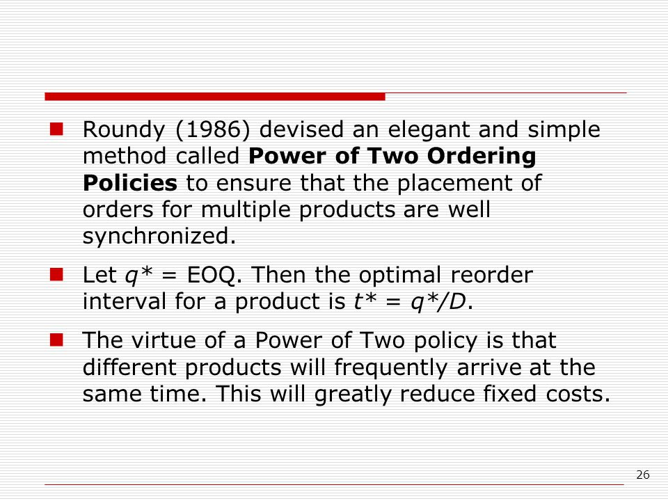 Roundy (1986) devised an elegant and simple method called Power of Two Ordering Policies to ensure that the placement of orders for multiple products are well synchronized.