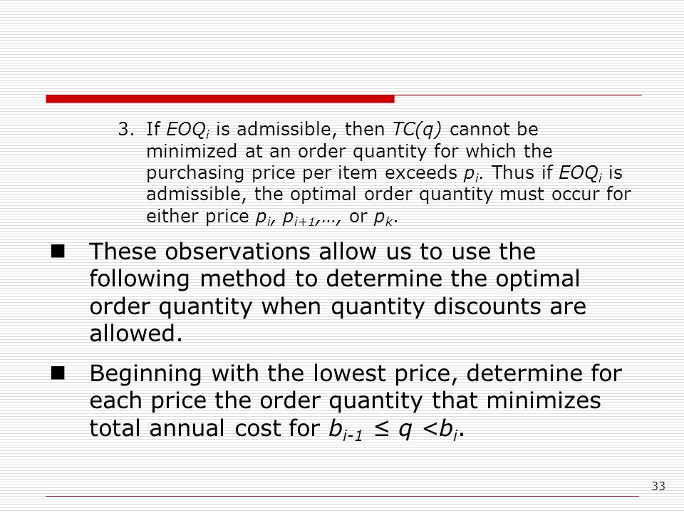 If EOQi is admissible, then TC(q) cannot be minimized at an order quantity for which the purchasing price per item exceeds pi. Thus if EOQi is admissible, the optimal order quantity must occur for either price pi, pi+1,…, or pk.