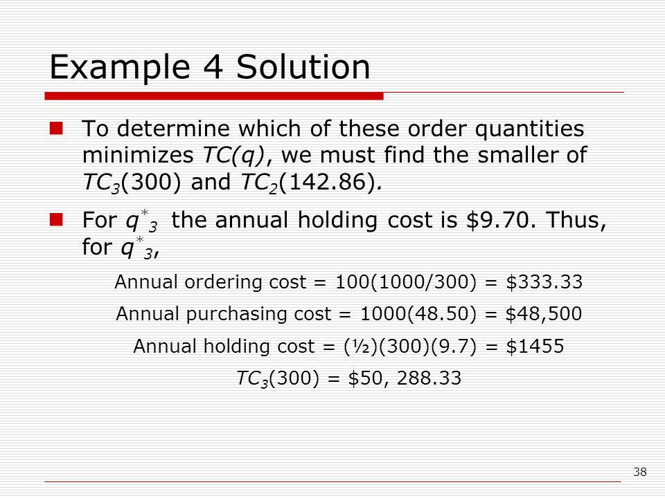 Example 4 Solution To determine which of these order quantities minimizes TC(q), we must find the smaller of TC3(300) and TC2(142.86).