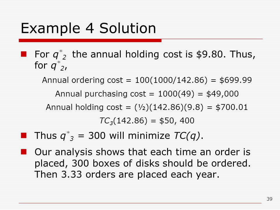 Example 4 Solution For q*2 the annual holding cost is $9.80. Thus, for q*2, Annual ordering cost = 100(1000/142.86) = $699.99.