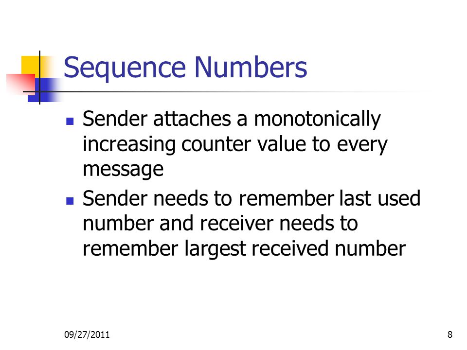 Sequence Numbers Sender attaches a monotonically increasing counter value to every message.