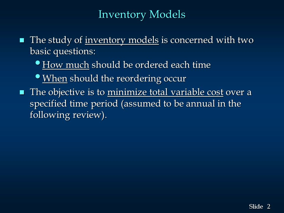 Inventory Models The study of inventory models is concerned with two basic questions: How much should be ordered each time.