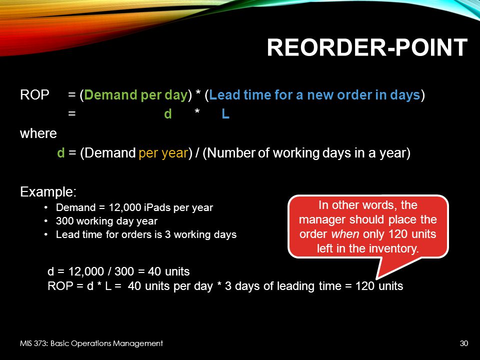 Reorder-Point ROP = (Demand per day) * (Lead time for a new order in days) = d * L. where.