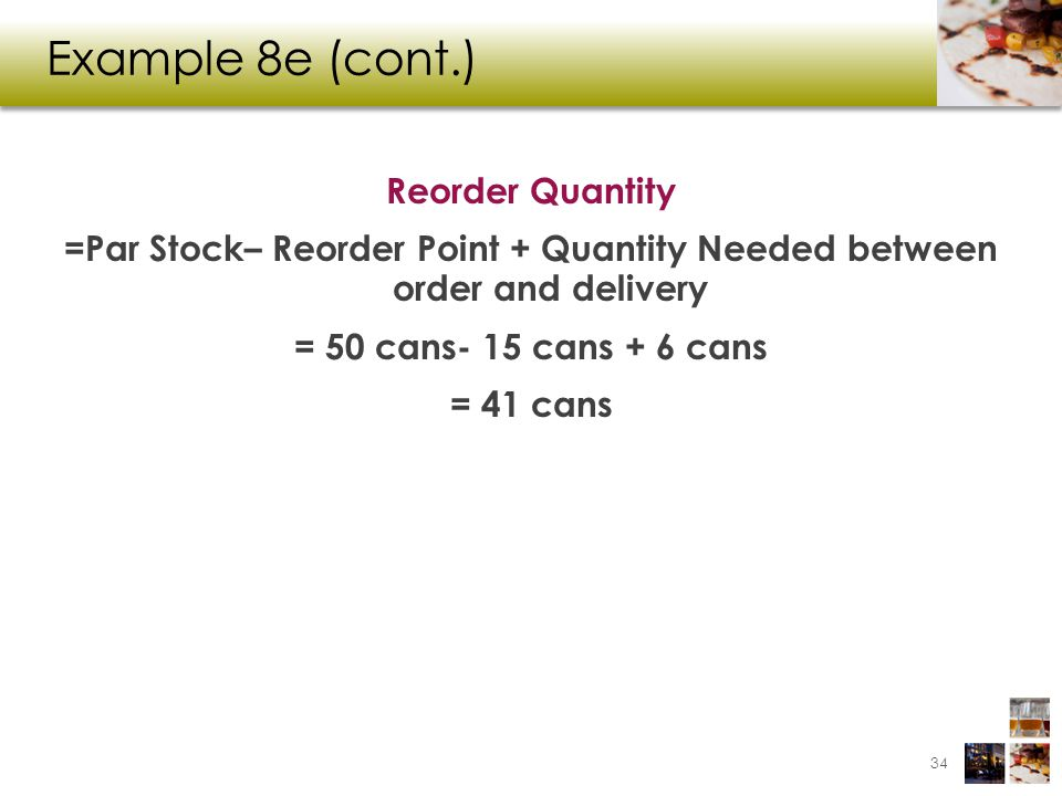 Example 8e (cont.) Reorder Quantity =Par Stock– Reorder Point + Quantity Needed between order and delivery = 50 cans- 15 cans + 6 cans = 41 cans
