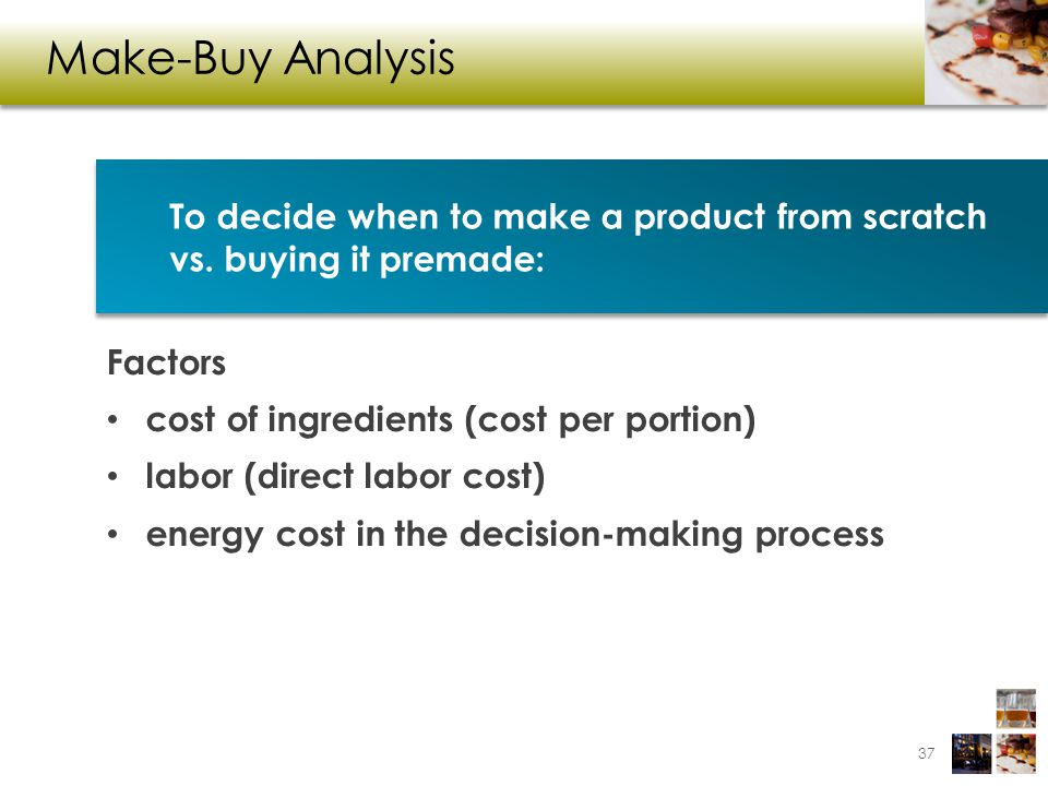 Make-Buy Analysis To decide when to make a product from scratch vs. buying it premade: Factors. cost of ingredients (cost per portion)