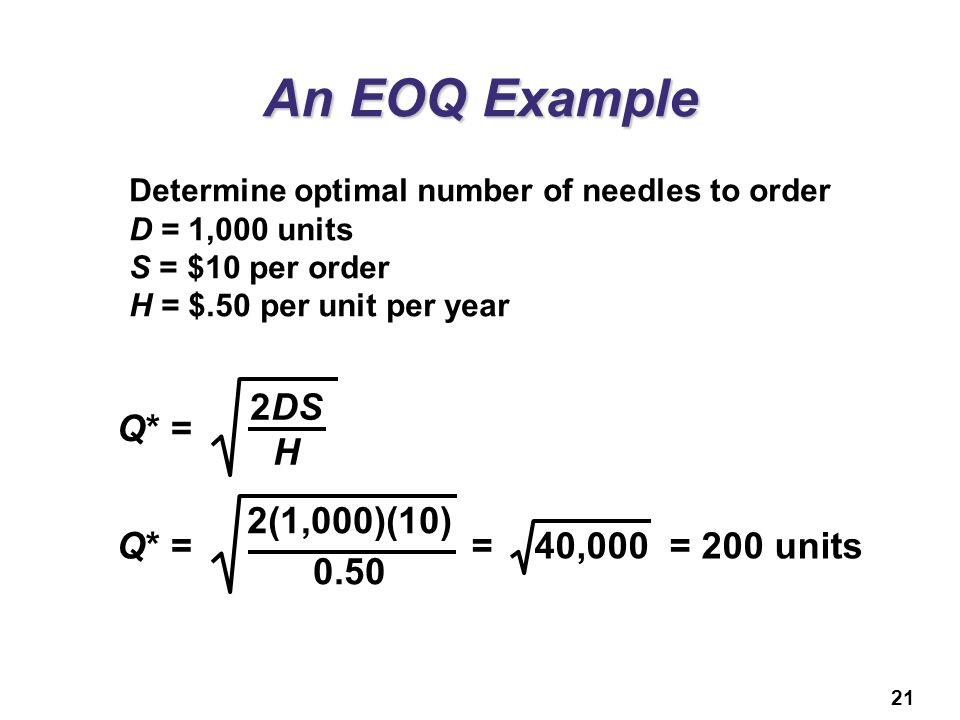 An EOQ Example Q* = 2DS H Q* = 2(1,000)(10) 0.50 = 40,000 = 200 units