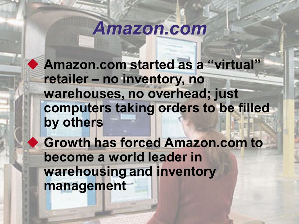 Amazon.com Amazon.com started as a virtual retailer – no inventory, no warehouses, no overhead; just computers taking orders to be filled by others.