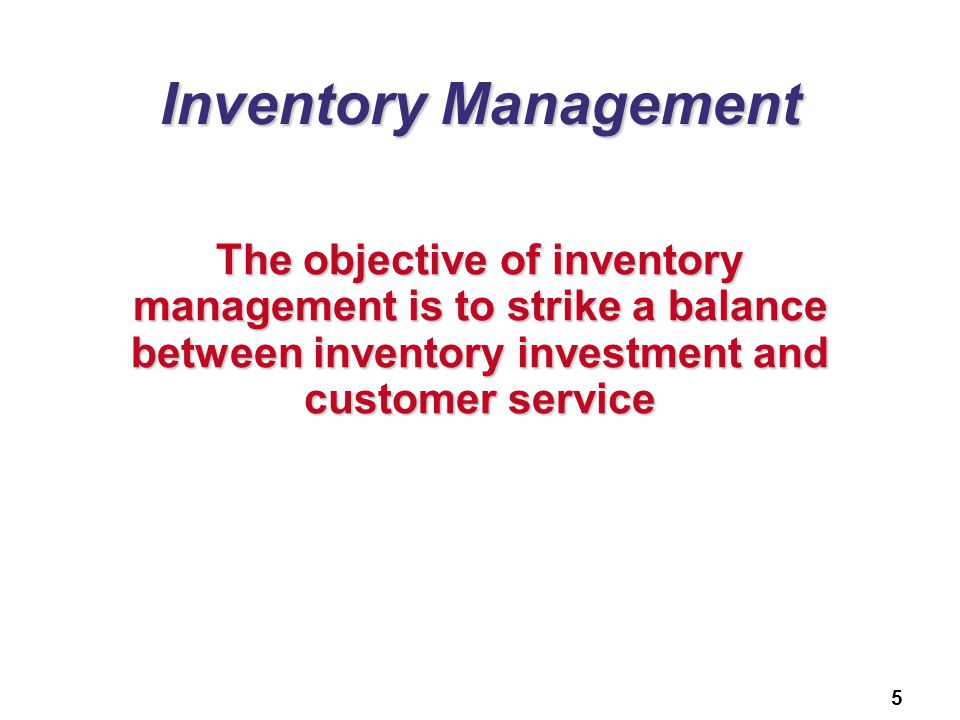 Inventory Management The objective of inventory management is to strike a balance between inventory investment and customer service.