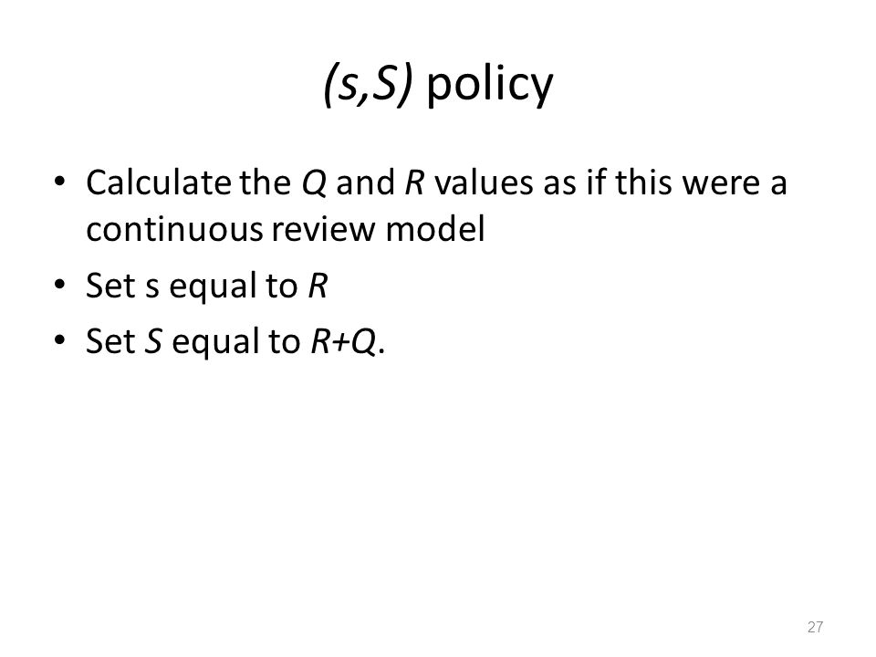 (s,S) policy Calculate the Q and R values as if this were a continuous review model. Set s equal to R.