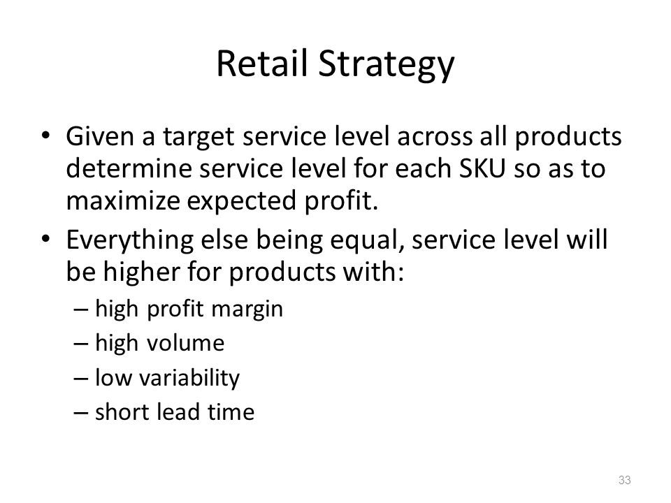 Retail Strategy Given a target service level across all products determine service level for each SKU so as to maximize expected profit.