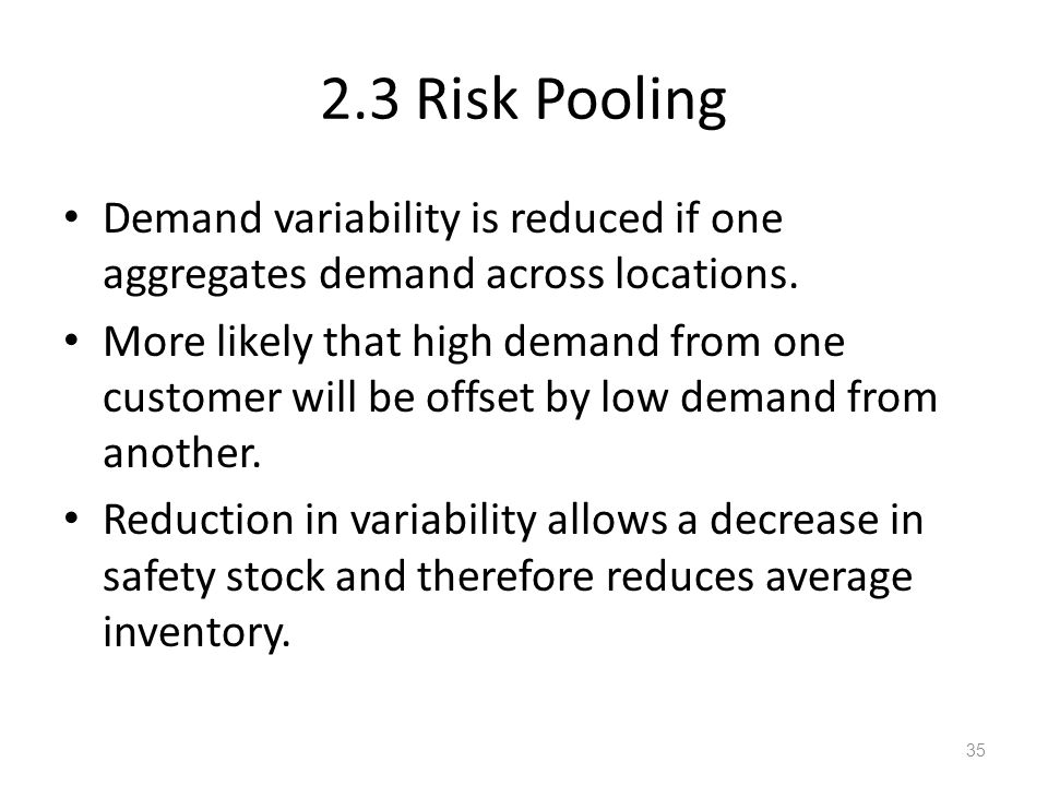 2.3 Risk Pooling Demand variability is reduced if one aggregates demand across locations.
