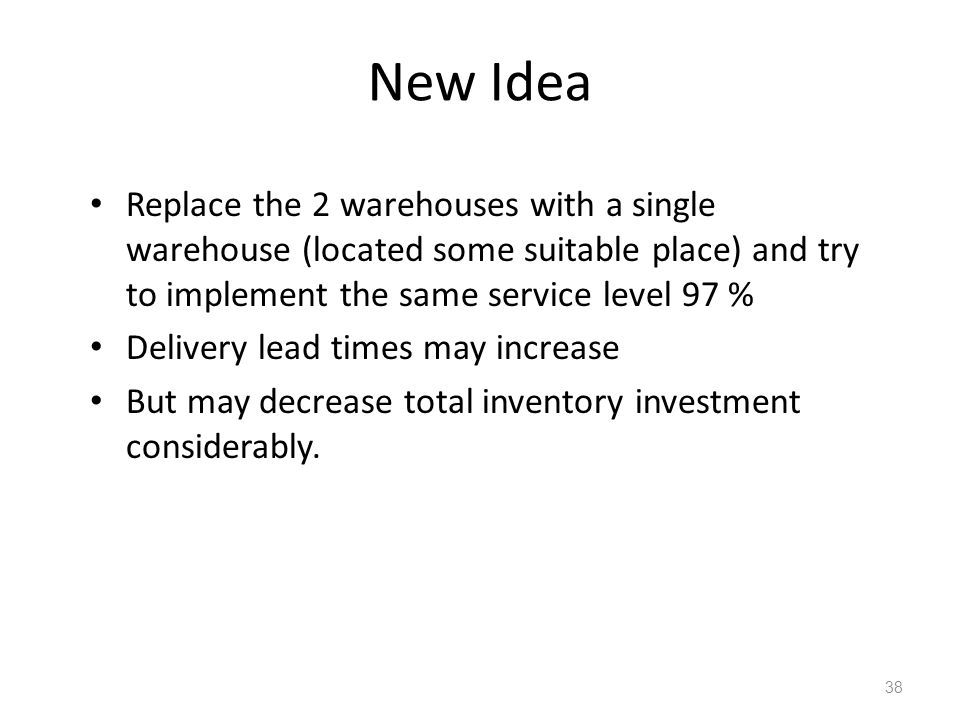 New Idea Replace the 2 warehouses with a single warehouse (located some suitable place) and try to implement the same service level 97 %