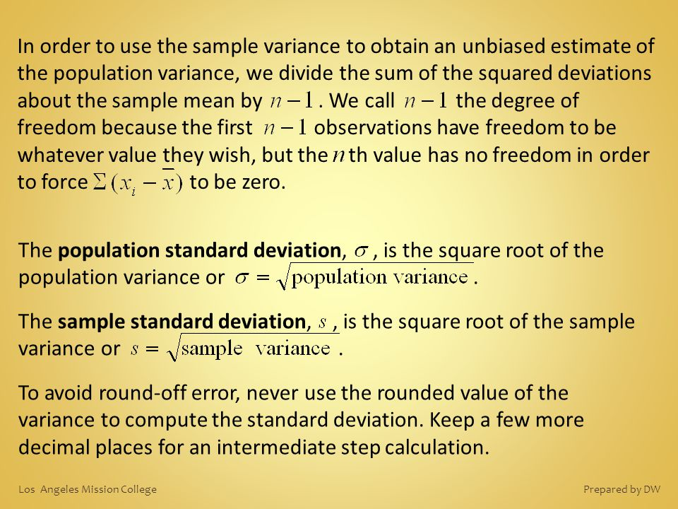 In order to use the sample variance to obtain an unbiased estimate of the population variance, we divide the sum of the squared deviations about the sample mean by . We call the degree of freedom because the first observations have freedom to be whatever value they wish, but the th value has no freedom in order to force to be zero.