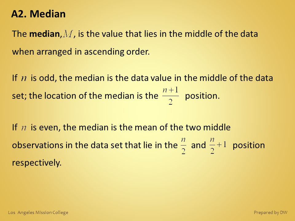 A2. Median The median, , is the value that lies in the middle of the data when arranged in ascending order.