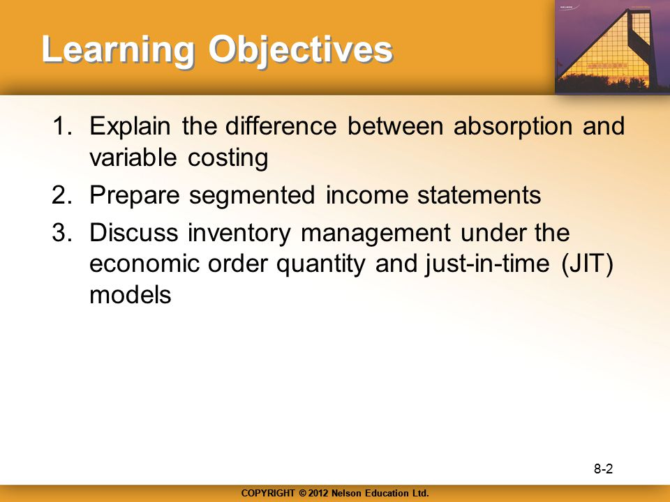 Learning Objectives Explain the difference between absorption and variable costing. Prepare segmented income statements.