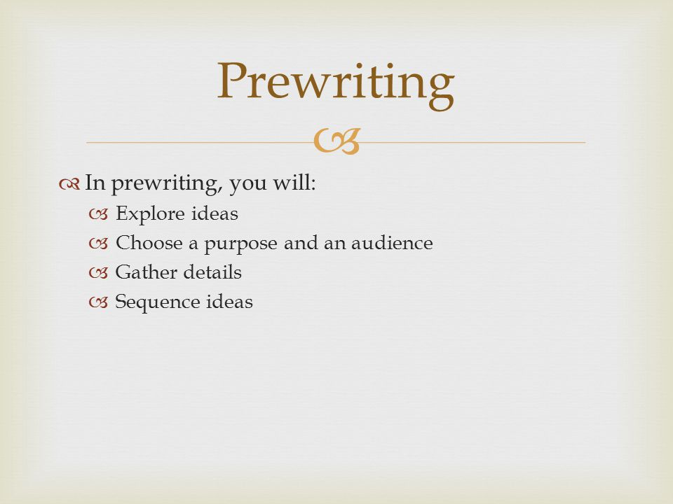 Prewriting In prewriting, you will: Explore ideas
