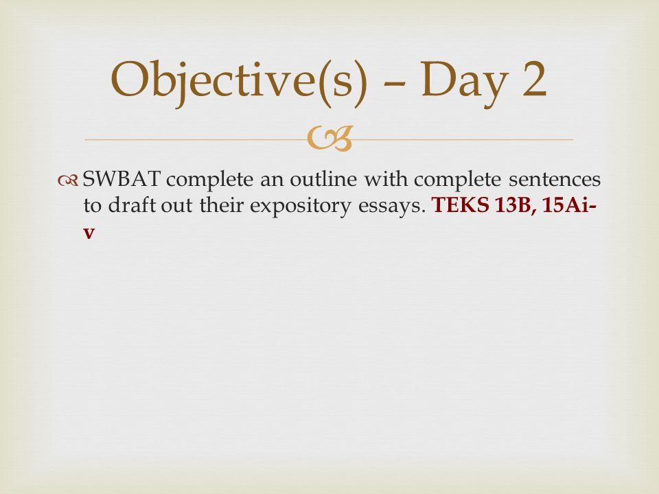Objective(s) – Day 2 SWBAT complete an outline with complete sentences to draft out their expository essays.