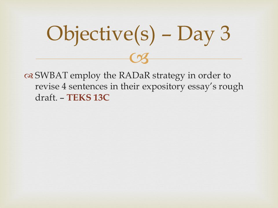 Objective(s) – Day 3 SWBAT employ the RADaR strategy in order to revise 4 sentences in their expository essay's rough draft.