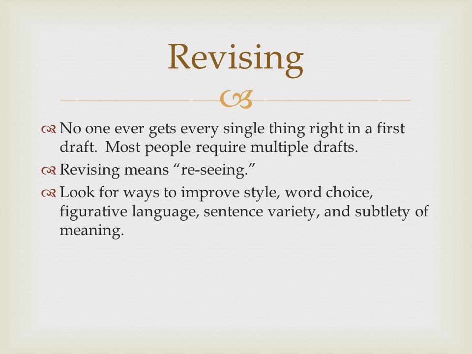 Revising No one ever gets every single thing right in a first draft. Most people require multiple drafts.