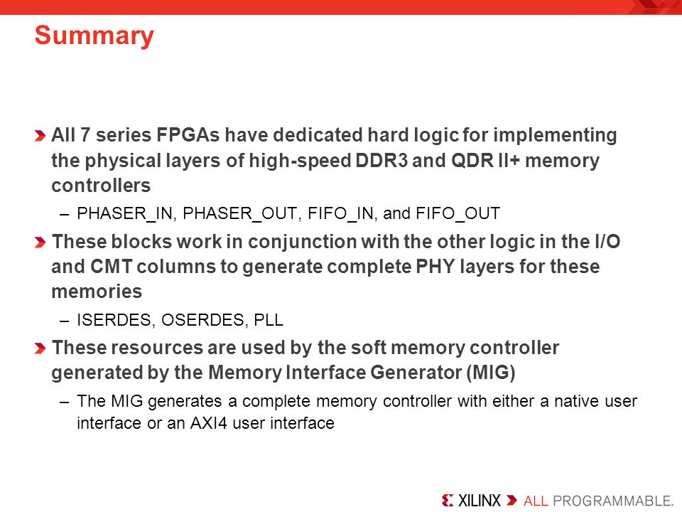 Summary All 7 series FPGAs have dedicated hard logic for implementing the physical layers of high-speed DDR3 and QDR II+ memory controllers.