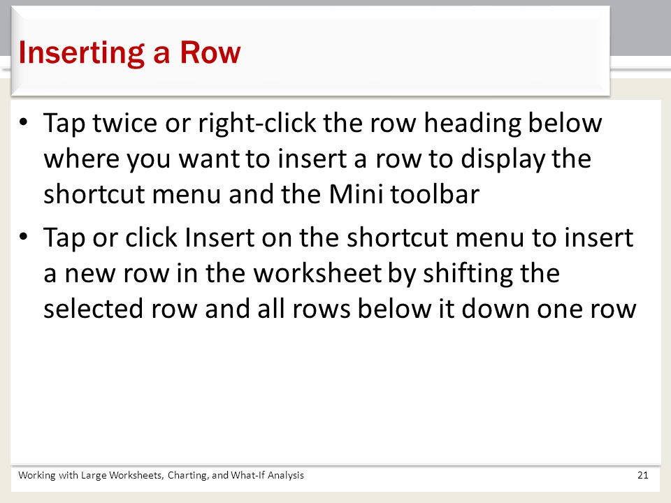 Inserting a Row Tap twice or right-click the row heading below where you want to insert a row to display the shortcut menu and the Mini toolbar.