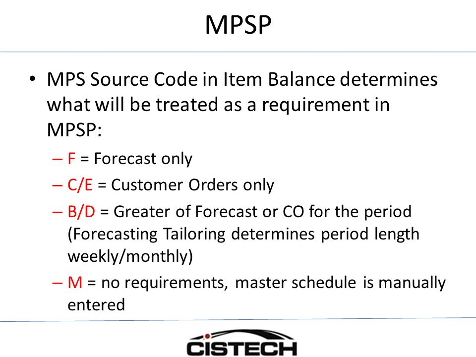 MPSP MPS Source Code in Item Balance determines what will be treated as a requirement in MPSP: F = Forecast only.