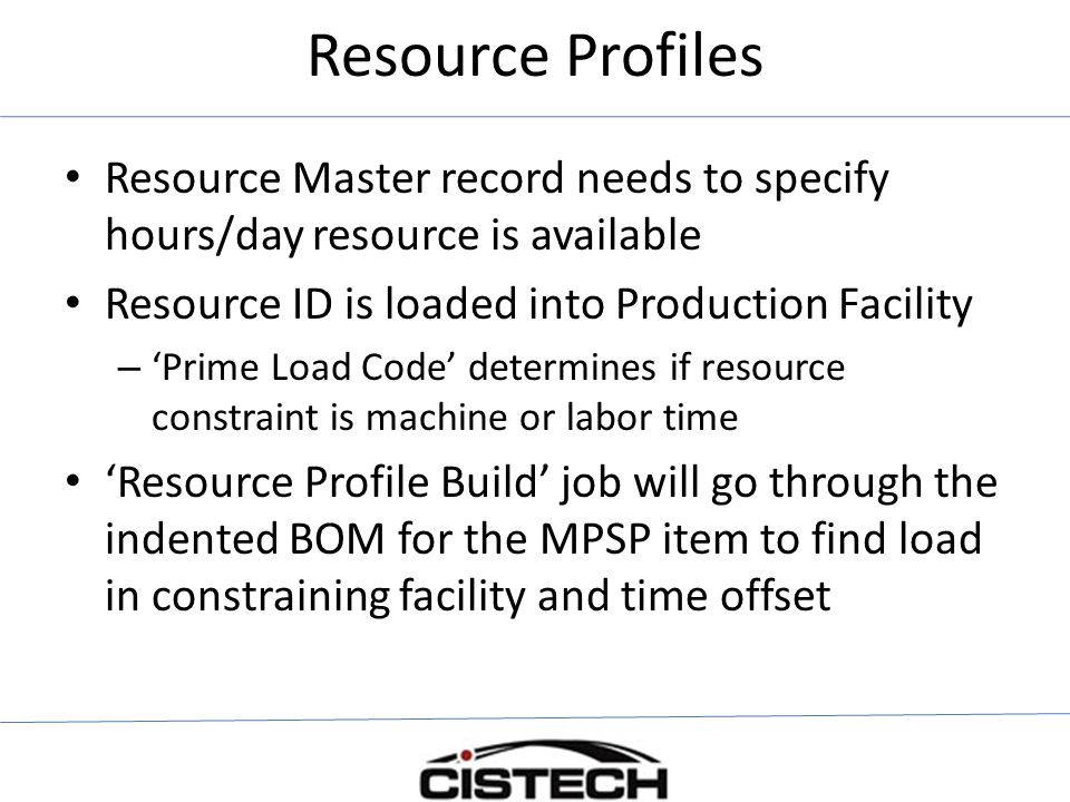 Resource Profiles Resource Master record needs to specify hours/day resource is available. Resource ID is loaded into Production Facility.