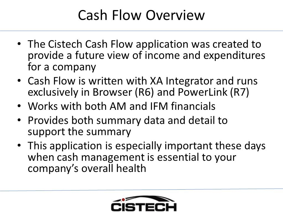 Cash Flow Overview The Cistech Cash Flow application was created to provide a future view of income and expenditures for a company.