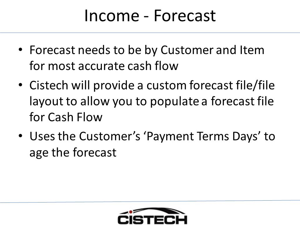 Income - Forecast Forecast needs to be by Customer and Item for most accurate cash flow.